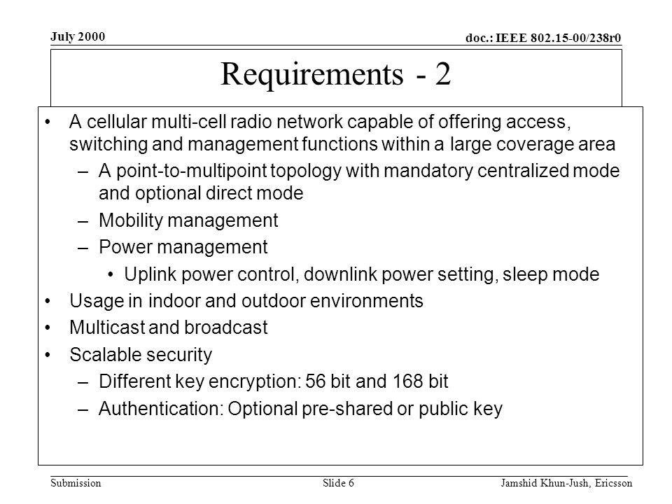doc.: IEEE 802.15-00/238r0 Submission July 2000 Jamshid Khun-Jush, EricssonSlide 6 Requirements - 2 A cellular multi-cell radio network capable of offering access, switching and management functions within a large coverage area –A point-to-multipoint topology with mandatory centralized mode and optional direct mode –Mobility management –Power management Uplink power control, downlink power setting, sleep mode Usage in indoor and outdoor environments Multicast and broadcast Scalable security –Different key encryption: 56 bit and 168 bit –Authentication: Optional pre-shared or public key
