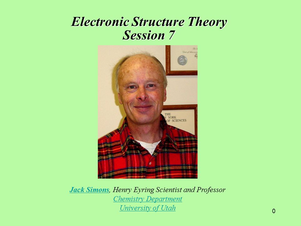 0 Jack SimonsJack Simons, Henry Eyring Scientist and Professor Chemistry Department University of Utah Electronic Structure Theory Session 7