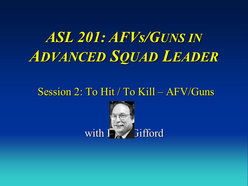 ASL 201: AFVs/G UNS IN A DVANCED S QUAD L EADER Session 2: To Hit / To Kill – AFV/Guns with Russ Gifford