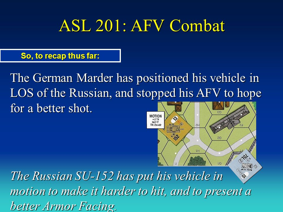 ASL 201: AFV Combat The German Marder has positioned his vehicle in LOS of the Russian, and stopped his AFV to hope for a better shot. The Russian SU-