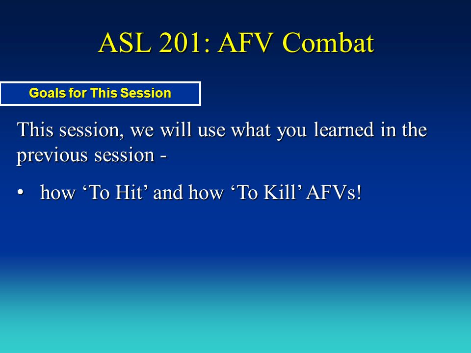 ASL 201: AFV Combat This session, we will use what you learned in the previous session - how 'To Hit' and how 'To Kill' AFVs! how 'To Hit' and how 'To