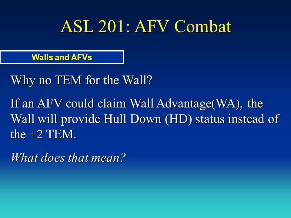 ASL 201: AFV Combat Why no TEM for the Wall? If an AFV could claim Wall Advantage(WA), the Wall will provide Hull Down (HD) status instead of the +2 T