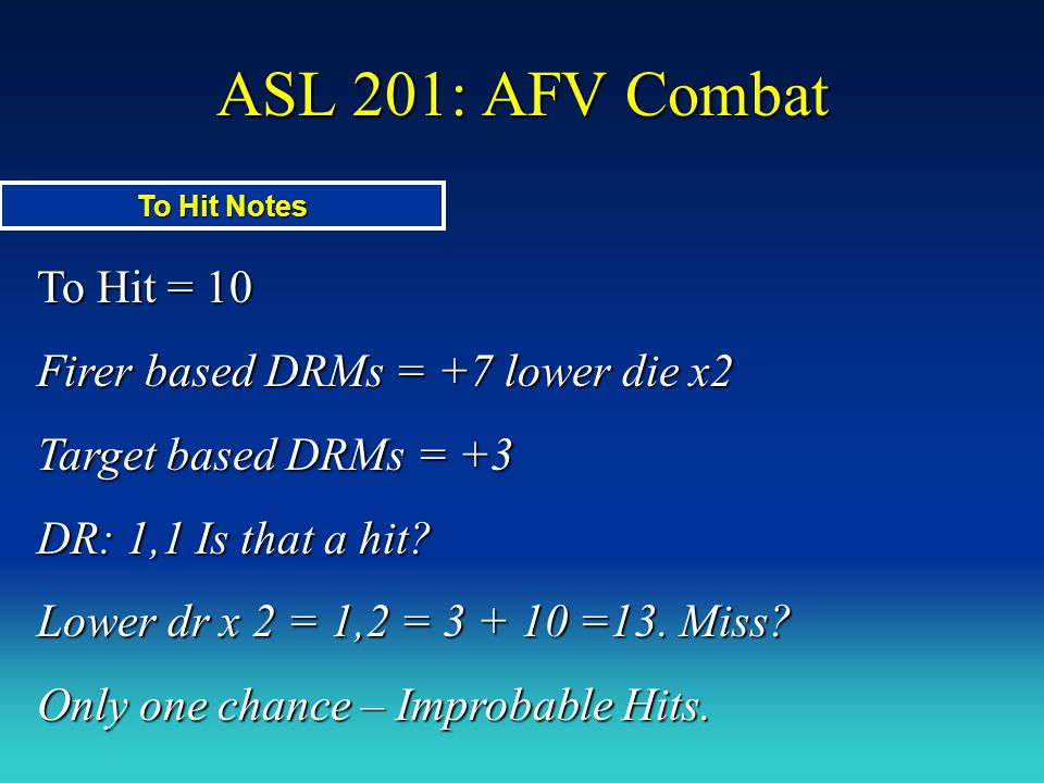 ASL 201: AFV Combat To Hit = 10 Firer based DRMs = +7 lower die x2 Target based DRMs = +3 DR: 1,1 Is that a hit? Lower dr x 2 = 1,2 = 3 + 10 =13. Miss