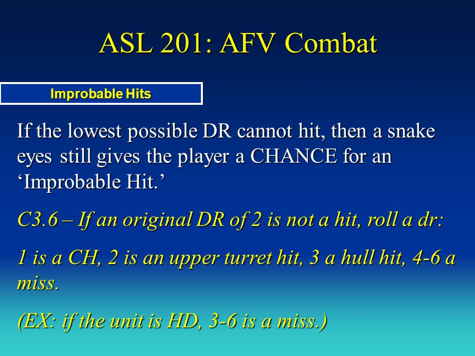 ASL 201: AFV Combat If the lowest possible DR cannot hit, then a snake eyes still gives the player a CHANCE for an 'Improbable Hit.' C3.6 – If an orig