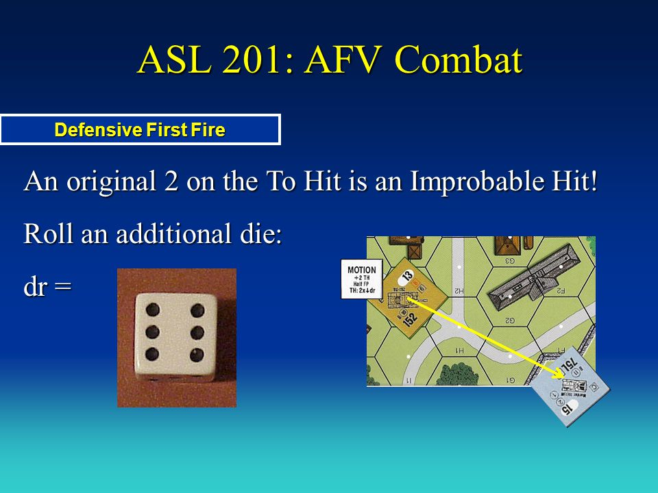 ASL 201: AFV Combat An original 2 on the To Hit is an Improbable Hit! Roll an additional die: dr = Defensive First Fire