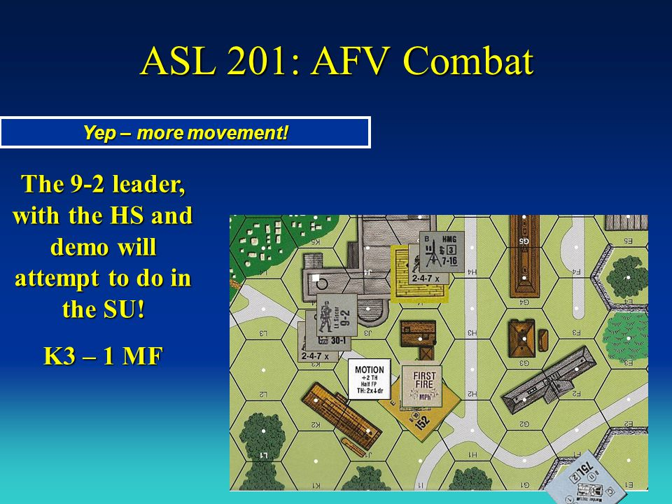 ASL 201: AFV Combat Yep – more movement! The 9-2 leader, with the HS and demo will attempt to do in the SU! K3 – 1 MF