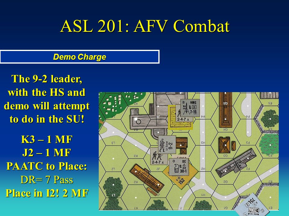 ASL 201: AFV Combat Demo Charge The 9-2 leader, with the HS and demo will attempt to do in the SU! K3 – 1 MF J2 – 1 MF PAATC to Place: DR= 7 Pass Plac