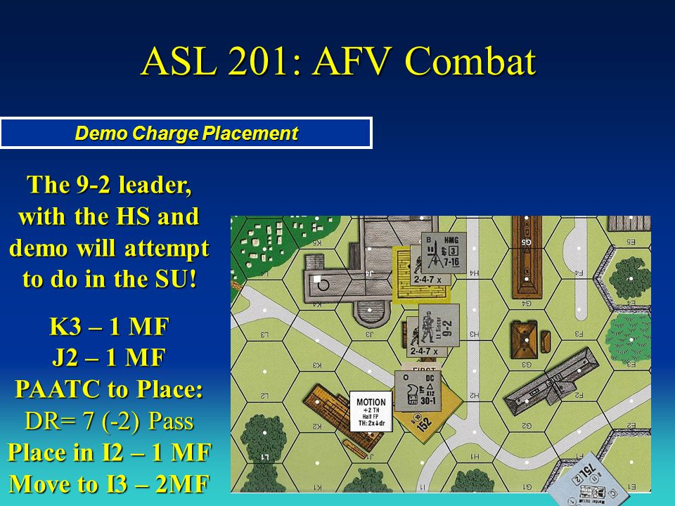ASL 201: AFV Combat Demo Charge Placement The 9-2 leader, with the HS and demo will attempt to do in the SU! K3 – 1 MF J2 – 1 MF PAATC to Place: DR= 7