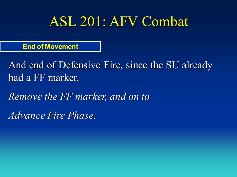 ASL 201: AFV Combat End of Movement And end of Defensive Fire, since the SU already had a FF marker. Remove the FF marker, and on to Advance Fire Phas
