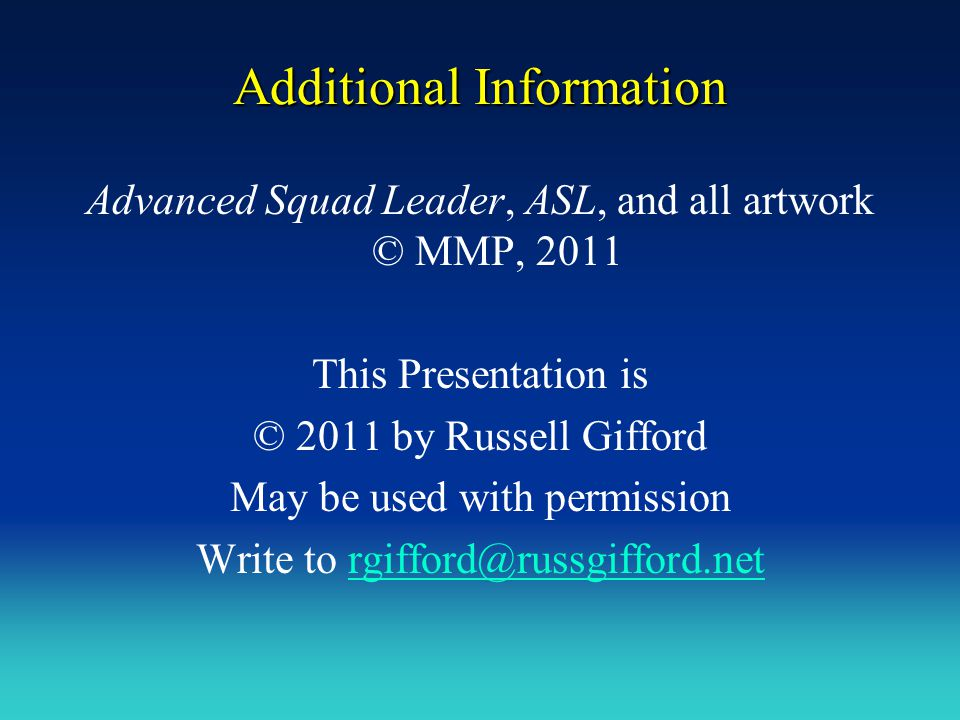 Additional Information Advanced Squad Leader, ASL, and all artwork © MMP, 2011 This Presentation is © 2011 by Russell Gifford May be used with permiss