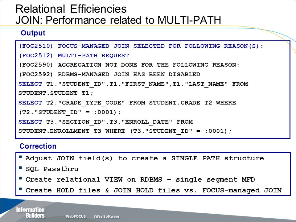 Relational Efficiencies JOIN: Performance related to MULTI-PATH (FOC2510) FOCUS-MANAGED JOIN SELECTED FOR FOLLOWING REASON(S): (FOC2512) MULTI-PATH REQUEST (FOC2590) AGGREGATION NOT DONE FOR THE FOLLOWING REASON: (FOC2592) RDBMS-MANAGED JOIN HAS BEEN DISABLED SELECT T1. STUDENT_ID ,T1. FIRST_NAME ,T1. LAST_NAME FROM STUDENT.STUDENT T1; SELECT T2. GRADE_TYPE_CODE FROM STUDENT.GRADE T2 WHERE (T2. STUDENT_ID = :0001); SELECT T3. SECTION_ID ,T3. ENROLL_DATE FROM STUDENT.ENROLLMENT T3 WHERE (T3. STUDENT_ID = :0001); Output  Adjust JOIN field(s) to create a SINGLE PATH structure  SQL Passthru  Create relational VIEW on RDBMS – single segment MFD  Create HOLD files & JOIN HOLD files vs.