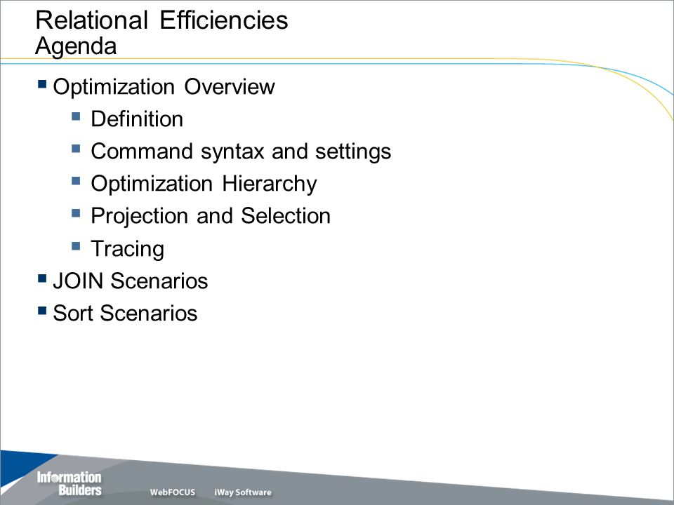 Interface optimization is the degree to which a TABLE request is translated to SQL In other words, the process in which the interface translates projection, selection, JOIN, sort, and aggregation operations of a report request into its SQL equivalent and passes it to the RDBMS for processing  TABLE, MODIFY, MAINTAIN  SQL  Direct SQL Passthru  Passing JOINs Relational Efficiencies: Overview Definition of Optimization