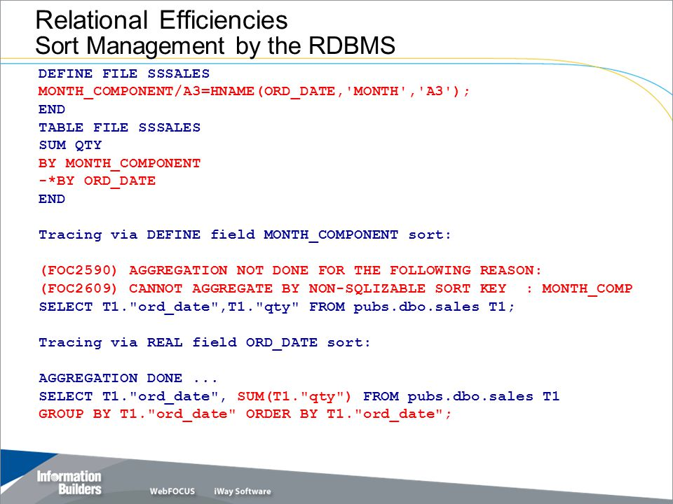 Relational Efficiencies Sort Management by the RDBMS DEFINE FILE SSSALES MONTH_COMPONENT/A3=HNAME(ORD_DATE, MONTH , A3 ); END TABLE FILE SSSALES SUM QTY BY MONTH_COMPONENT -*BY ORD_DATE END Tracing via DEFINE field MONTH_COMPONENT sort: (FOC2590) AGGREGATION NOT DONE FOR THE FOLLOWING REASON: (FOC2609) CANNOT AGGREGATE BY NON-SQLIZABLE SORT KEY : MONTH_COMP SELECT T1. ord_date ,T1. qty FROM pubs.dbo.sales T1; Tracing via REAL field ORD_DATE sort: AGGREGATION DONE...