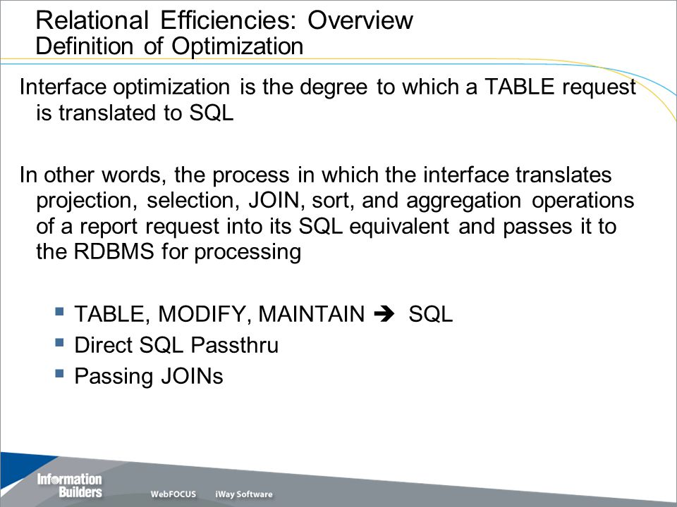 Interface optimization is the degree to which a TABLE request is translated to SQL In other words, the process in which the interface translates projection, selection, JOIN, sort, and aggregation operations of a report request into its SQL equivalent and passes it to the RDBMS for processing  TABLE, MODIFY, MAINTAIN  SQL  Direct SQL Passthru  Passing JOINs Relational Efficiencies: Overview Definition of Optimization
