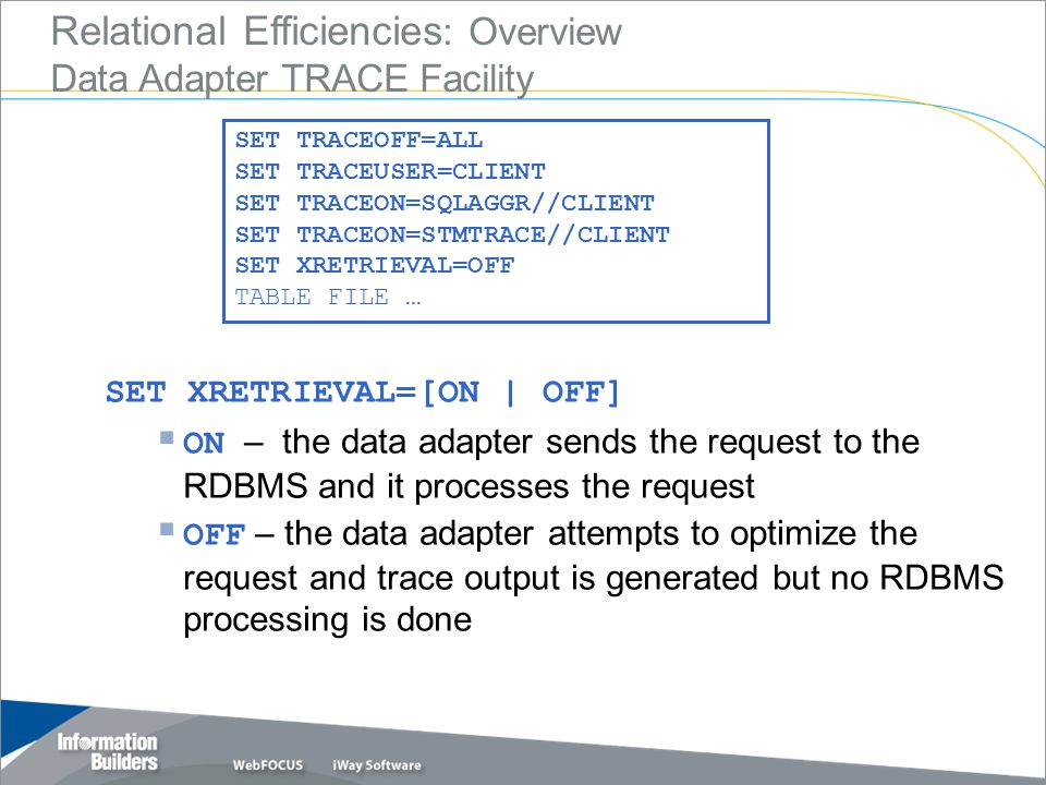 Relational Efficiencies : Overview Data Adapter TRACE Facility SET TRACEOFF=ALL SET TRACEUSER=CLIENT SET TRACEON=SQLAGGR//CLIENT SET TRACEON=STMTRACE//CLIENT SET XRETRIEVAL=OFF TABLE FILE … SET XRETRIEVAL=[ON | OFF]  ON – the data adapter sends the request to the RDBMS and it processes the request  OFF – the data adapter attempts to optimize the request and trace output is generated but no RDBMS processing is done