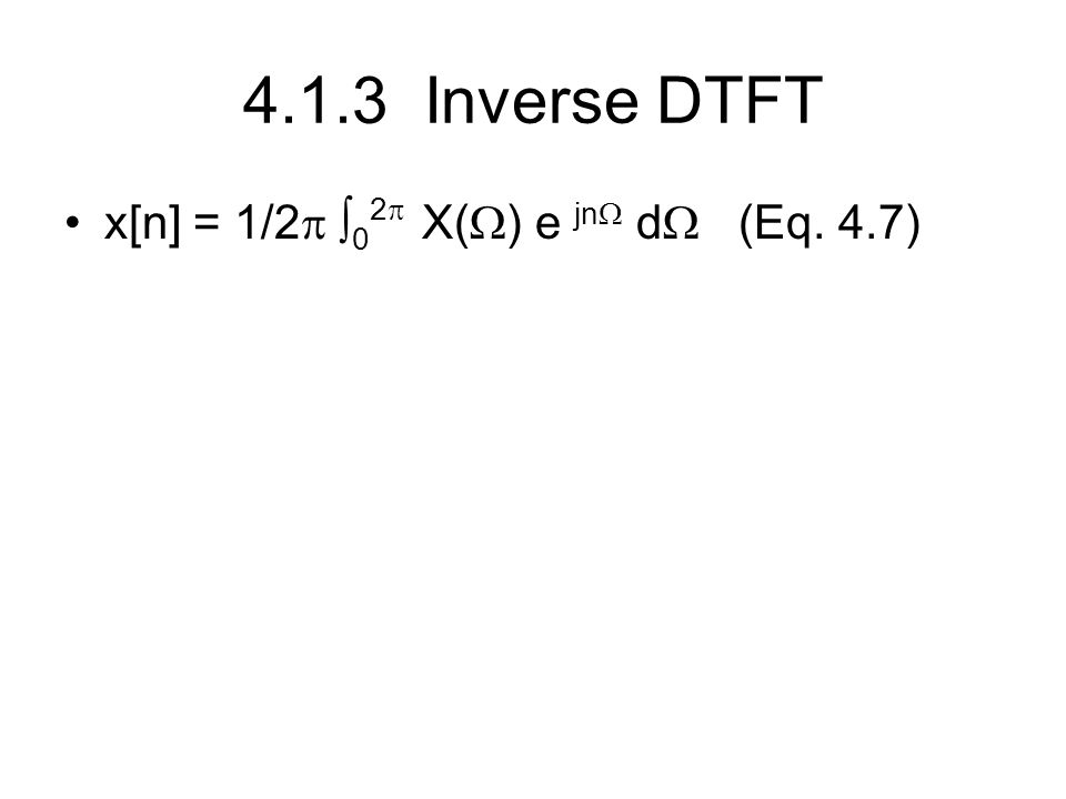 4.1.3 Inverse DTFT x[n] = 1/2   0 2  X(  ) e jn  d  (Eq. 4.7)
