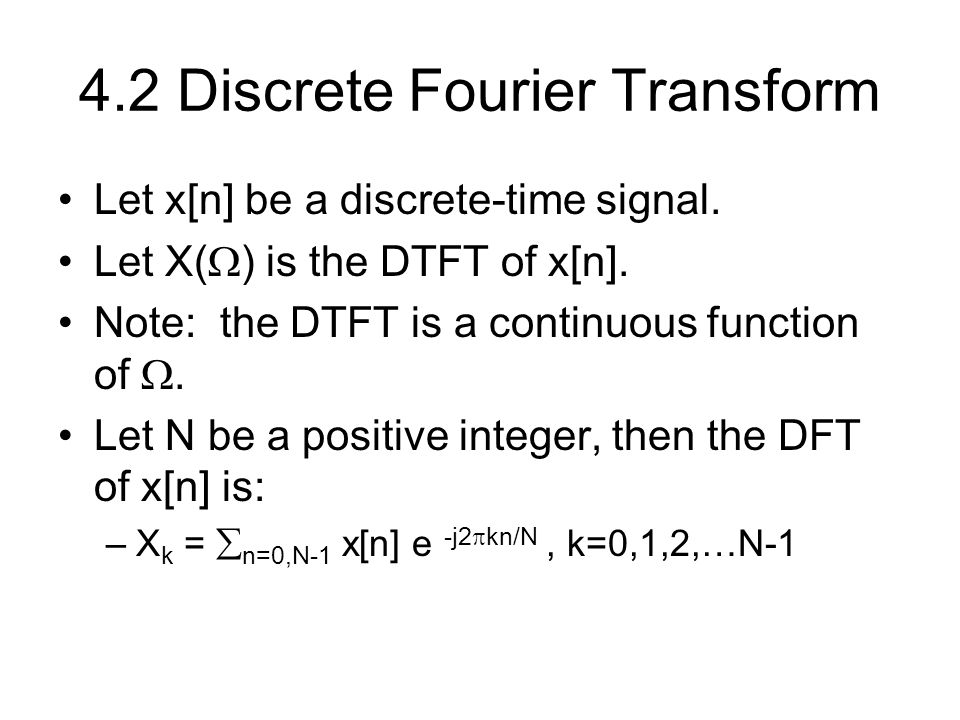 4.2 Discrete Fourier Transform Let x[n] be a discrete-time signal. Let X(  ) is the DTFT of x[n]. Note: the DTFT is a continuous function of . Let N