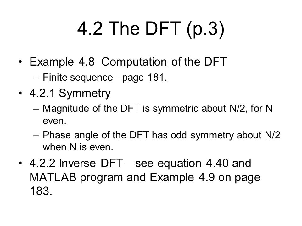 4.2 The DFT (p.3) Example 4.8 Computation of the DFT –Finite sequence –page 181. 4.2.1 Symmetry –Magnitude of the DFT is symmetric about N/2, for N ev