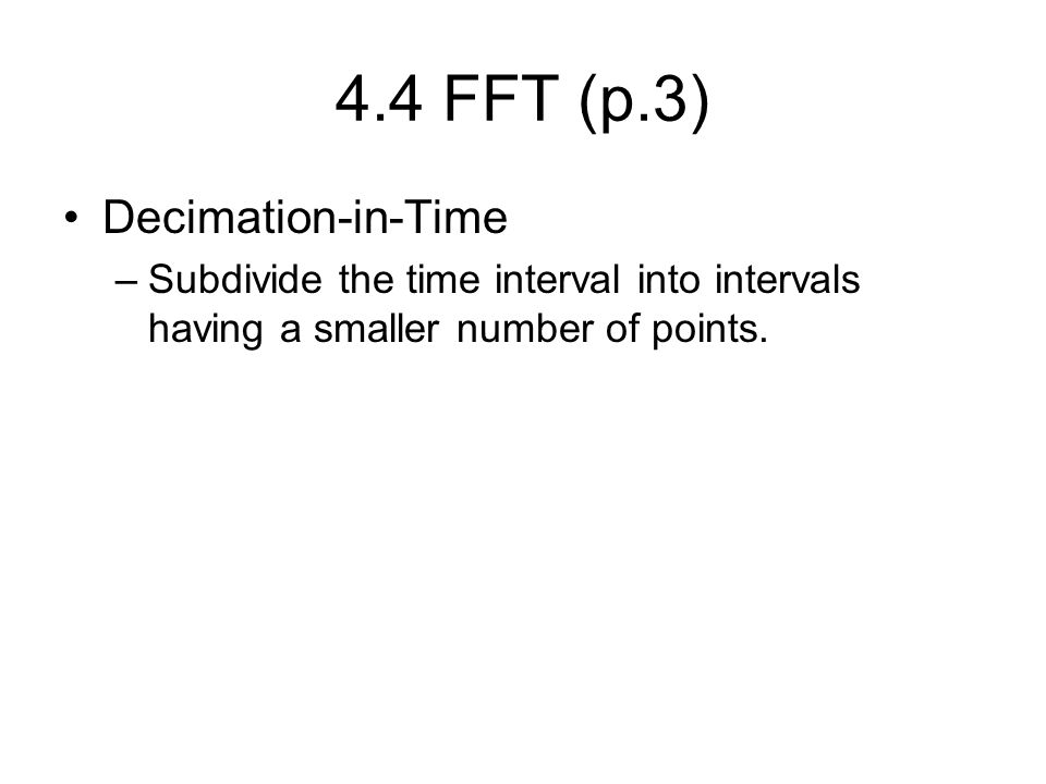 4.4 FFT (p.3) Decimation-in-Time –Subdivide the time interval into intervals having a smaller number of points.