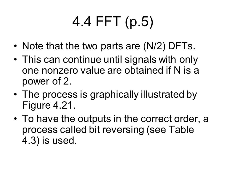 4.4 FFT (p.5) Note that the two parts are (N/2) DFTs. This can continue until signals with only one nonzero value are obtained if N is a power of 2. T