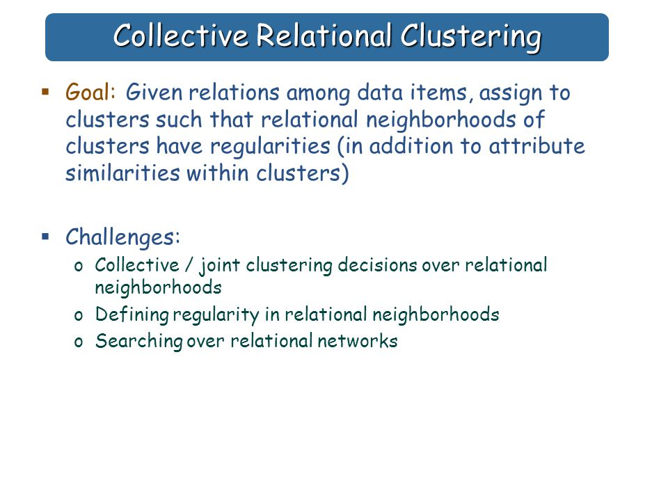 Collective Relational Clustering  Goal: Given relations among data items, assign to clusters such that relational neighborhoods of clusters have regularities (in addition to attribute similarities within clusters)  Challenges: oCollective / joint clustering decisions over relational neighborhoods oDefining regularity in relational neighborhoods oSearching over relational networks