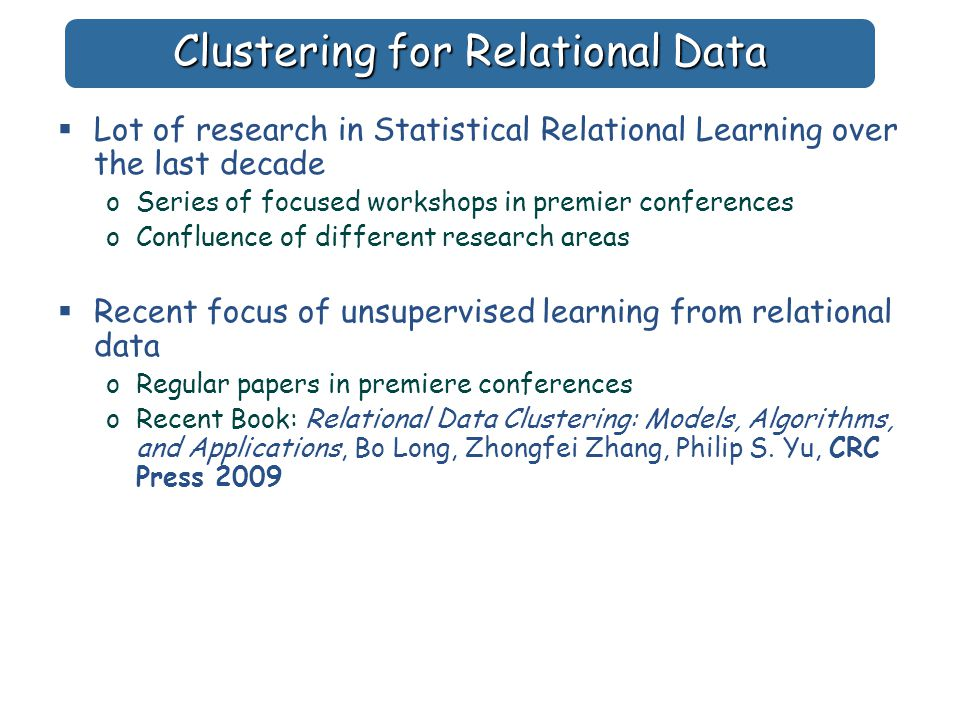 Clustering for Relational Data  Lot of research in Statistical Relational Learning over the last decade oSeries of focused workshops in premier conferences oConfluence of different research areas  Recent focus of unsupervised learning from relational data oRegular papers in premiere conferences oRecent Book: Relational Data Clustering: Models, Algorithms, and Applications, Bo Long, Zhongfei Zhang, Philip S.