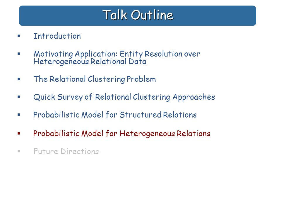 Talk Outline  Introduction  Motivating Application: Entity Resolution over Heterogeneous Relational Data  The Relational Clustering Problem  Quick Survey of Relational Clustering Approaches  Probabilistic Model for Structured Relations  Probabilistic Model for Heterogeneous Relations  Future Directions