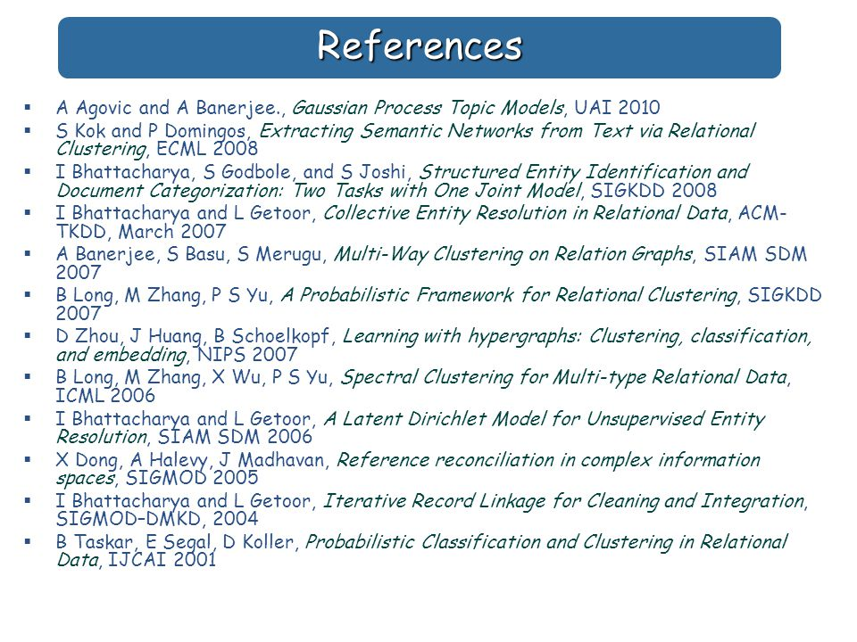 References  A Agovic and A Banerjee., Gaussian Process Topic Models, UAI 2010  S Kok and P Domingos, Extracting Semantic Networks from Text via Relational Clustering, ECML 2008  I Bhattacharya, S Godbole, and S Joshi, Structured Entity Identification and Document Categorization: Two Tasks with One Joint Model, SIGKDD 2008  I Bhattacharya and L Getoor, Collective Entity Resolution in Relational Data, ACM- TKDD, March 2007  A Banerjee, S Basu, S Merugu, Multi-Way Clustering on Relation Graphs, SIAM SDM 2007  B Long, M Zhang, P S Yu, A Probabilistic Framework for Relational Clustering, SIGKDD 2007  D Zhou, J Huang, B Schoelkopf, Learning with hypergraphs: Clustering, classification, and embedding, NIPS 2007  B Long, M Zhang, X Wu, P S Yu, Spectral Clustering for Multi-type Relational Data, ICML 2006  I Bhattacharya and L Getoor, A Latent Dirichlet Model for Unsupervised Entity Resolution, SIAM SDM 2006  X Dong, A Halevy, J Madhavan, Reference reconciliation in complex information spaces, SIGMOD 2005  I Bhattacharya and L Getoor, Iterative Record Linkage for Cleaning and Integration, SIGMOD–DMKD, 2004  B Taskar, E Segal, D Koller, Probabilistic Classification and Clustering in Relational Data, IJCAI 2001