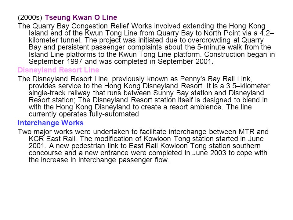 (2000s) Tseung Kwan O Line The Quarry Bay Congestion Relief Works involved extending the Hong Kong Island end of the Kwun Tong Line from Quarry Bay to North Point via a 4.2– kilometer tunnel.