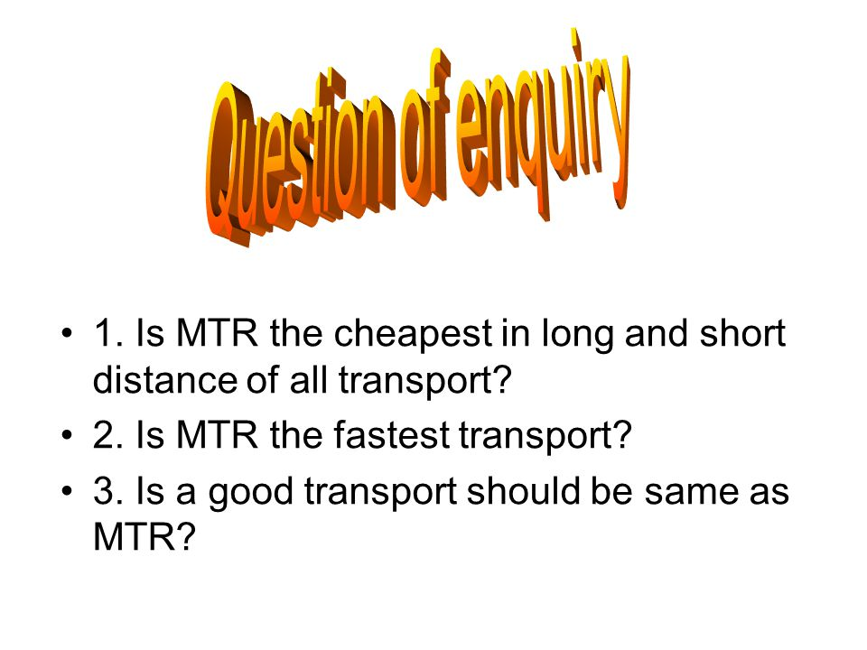 1. Is MTR the cheapest in long and short distance of all transport? 2. Is MTR the fastest transport? 3. Is a good transport should be same as MTR?