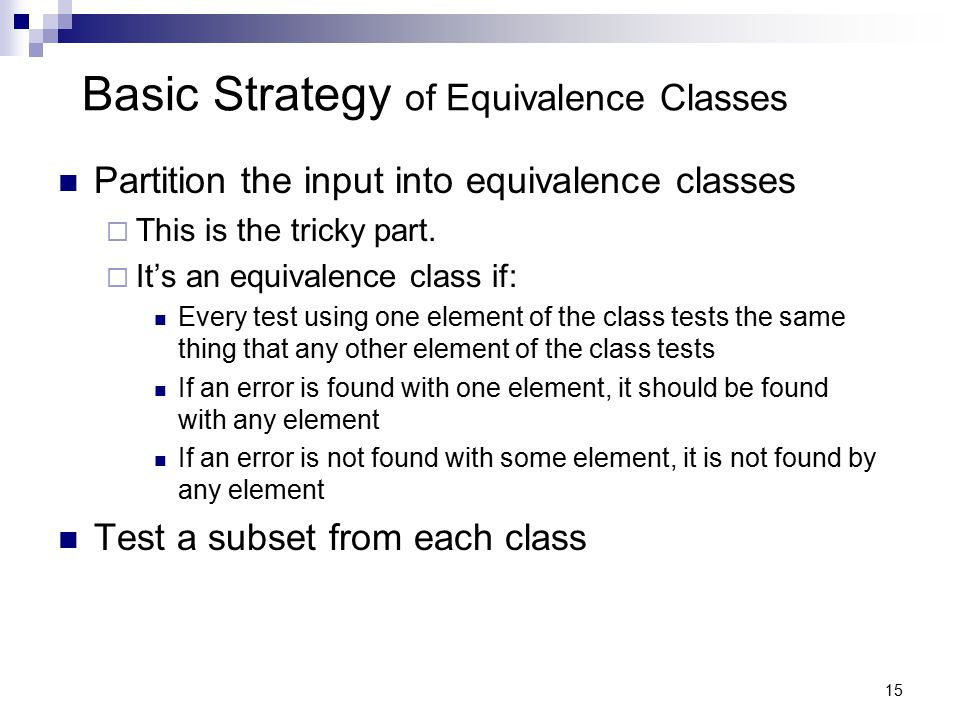 15 Basic Strategy of Equivalence Classes Partition the input into equivalence classes  This is the tricky part.  It's an equivalence class if: Every