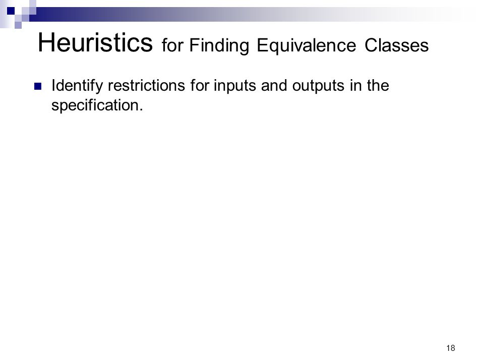 18 Heuristics for Finding Equivalence Classes Identify restrictions for inputs and outputs in the specification.
