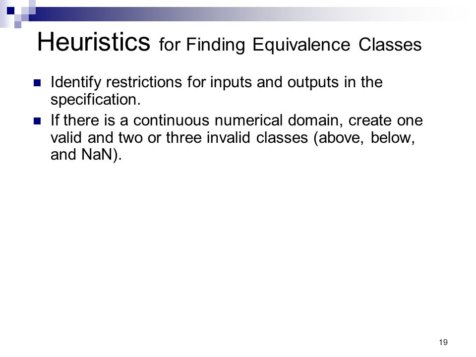 19 Heuristics for Finding Equivalence Classes Identify restrictions for inputs and outputs in the specification. If there is a continuous numerical do