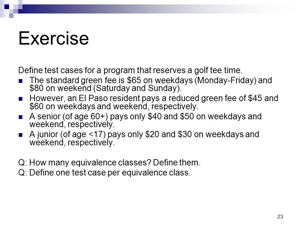 23 Exercise Define test cases for a program that reserves a golf tee time. The standard green fee is $65 on weekdays (Monday-Friday) and $80 on weeken