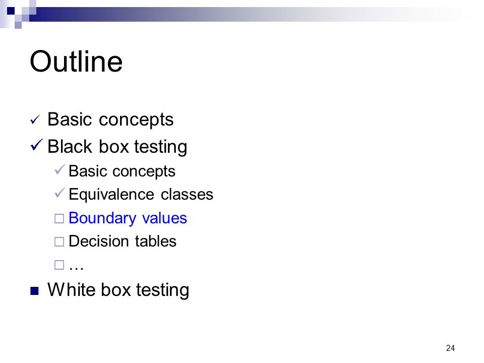 24 Outline Basic concepts Black box testing Basic concepts Equivalence classes  Boundary values  Decision tables  … White box testing
