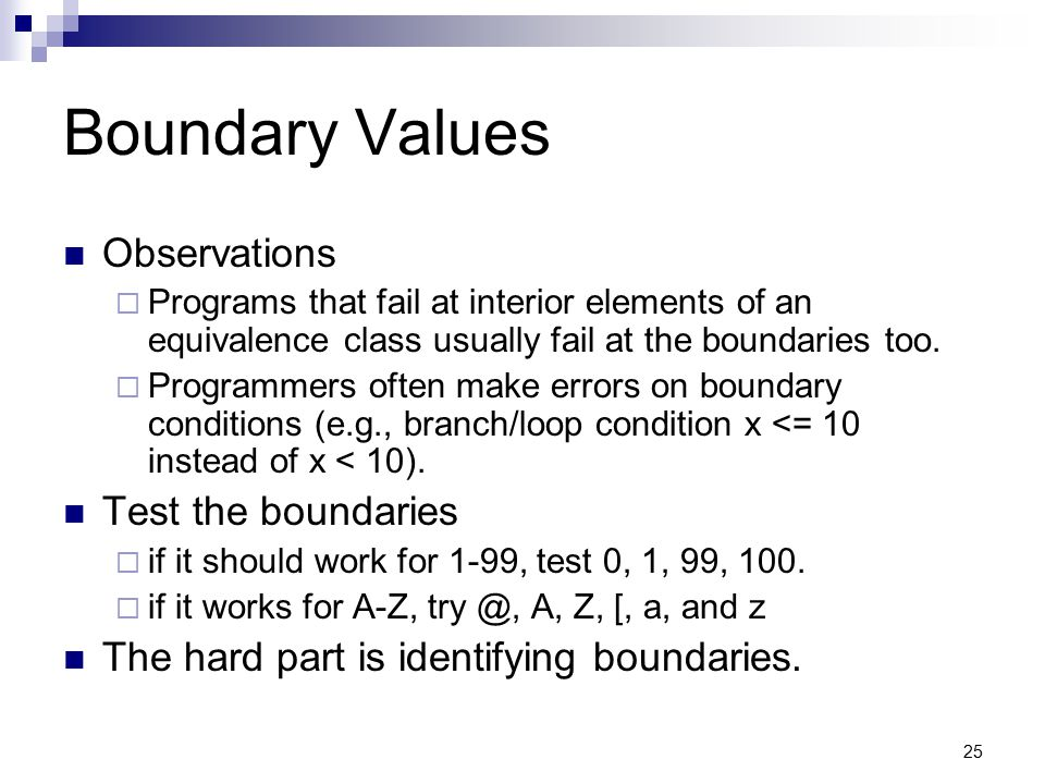 25 Boundary Values Observations  Programs that fail at interior elements of an equivalence class usually fail at the boundaries too.  Programmers of