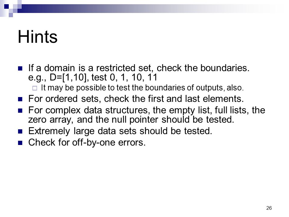 26 Hints If a domain is a restricted set, check the boundaries. e.g., D=[1,10], test 0, 1, 10, 11  It may be possible to test the boundaries of outpu