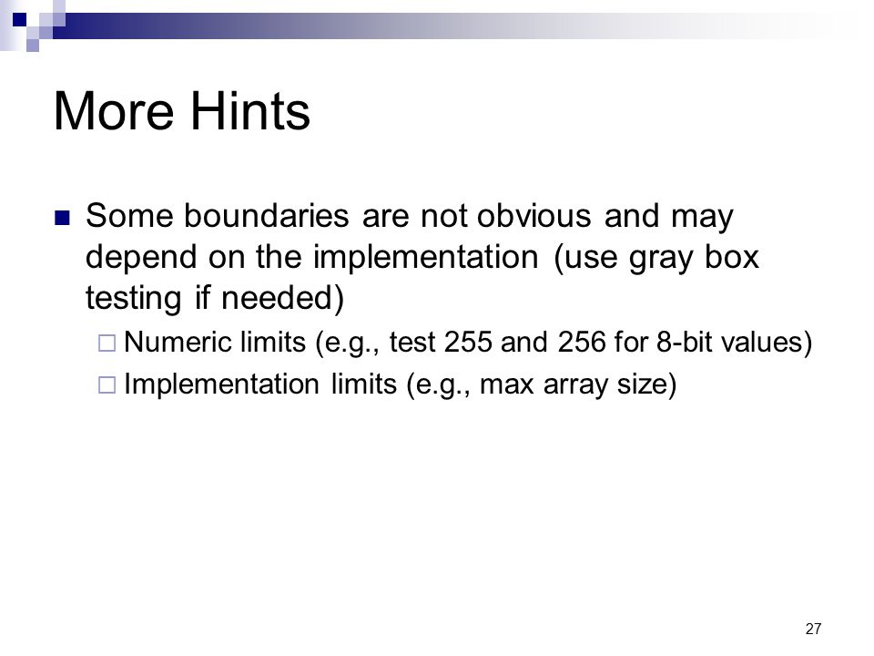 27 More Hints Some boundaries are not obvious and may depend on the implementation (use gray box testing if needed)  Numeric limits (e.g., test 255 a
