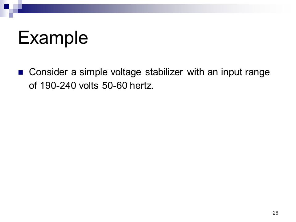 28 Example Consider a simple voltage stabilizer with an input range of 190-240 volts 50-60 hertz.