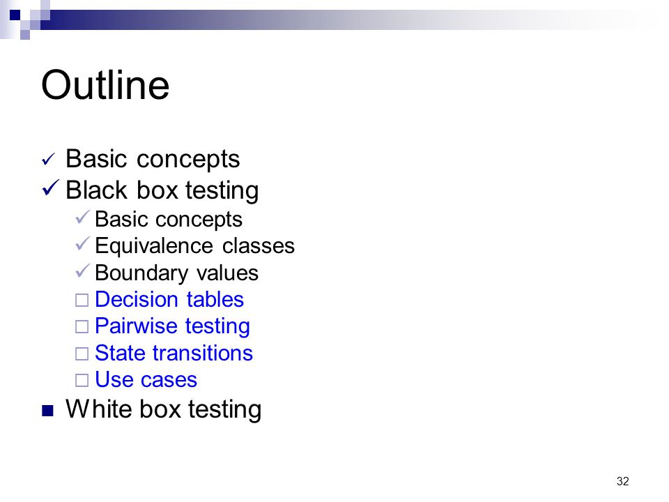 32 Outline Basic concepts Black box testing Basic concepts Equivalence classes Boundary values  Decision tables  Pairwise testing  State transition