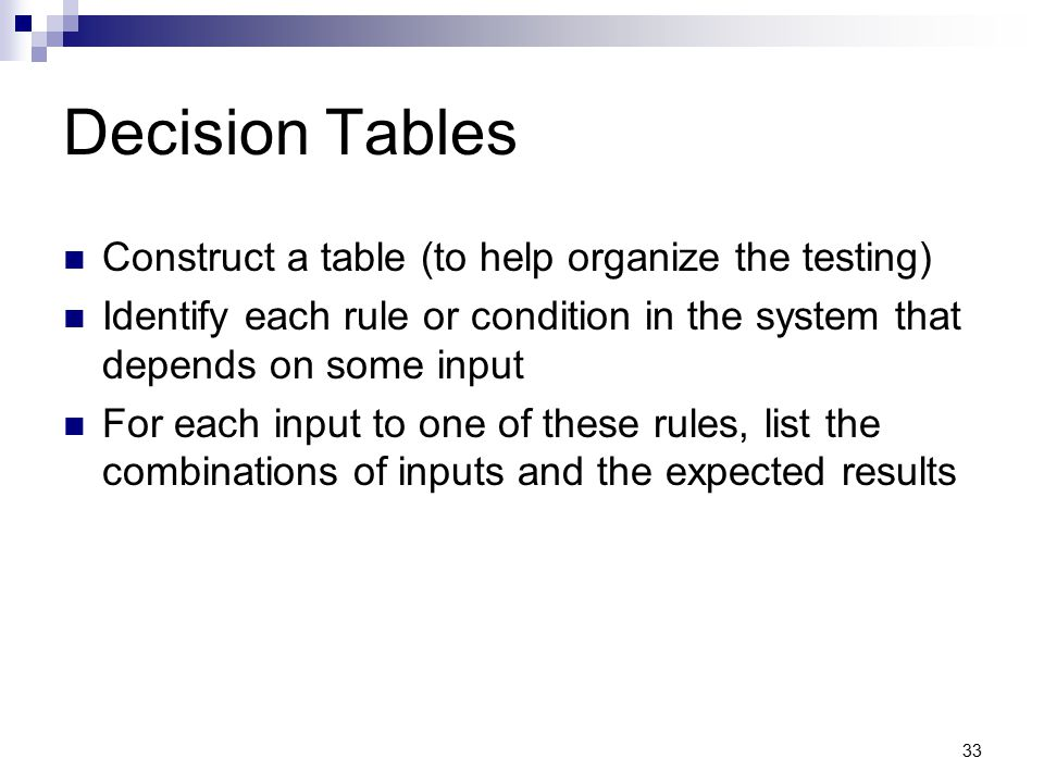 33 Decision Tables Construct a table (to help organize the testing) Identify each rule or condition in the system that depends on some input For each