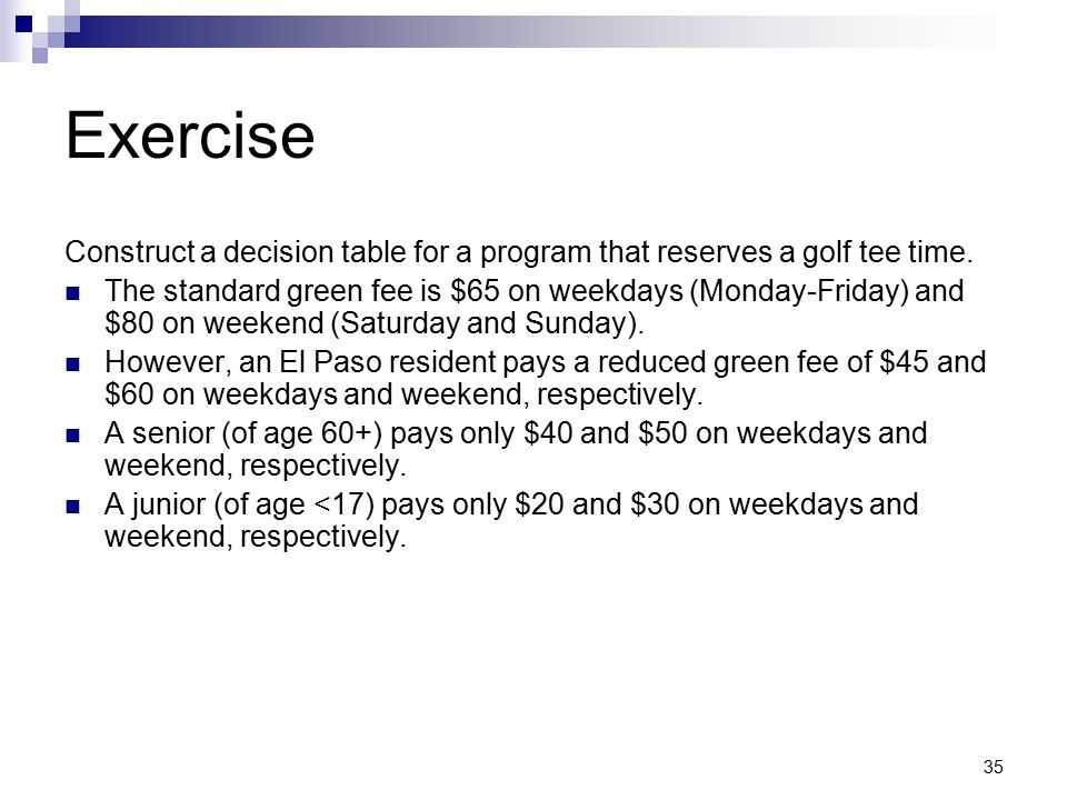 35 Exercise Construct a decision table for a program that reserves a golf tee time. The standard green fee is $65 on weekdays (Monday-Friday) and $80