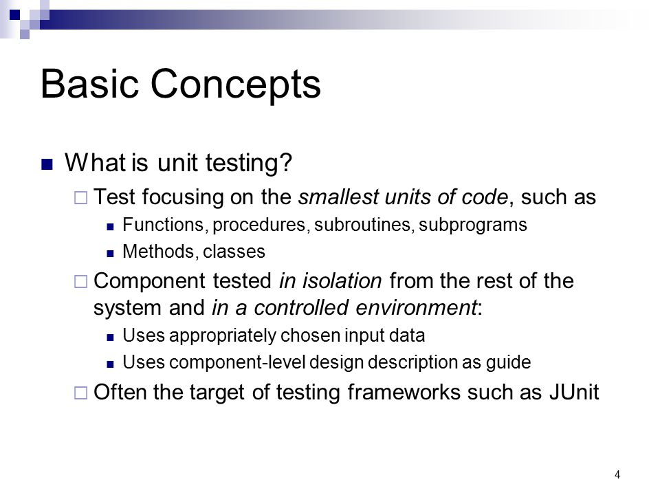 4 Basic Concepts What is unit testing?  Test focusing on the smallest units of code, such as Functions, procedures, subroutines, subprograms Methods,
