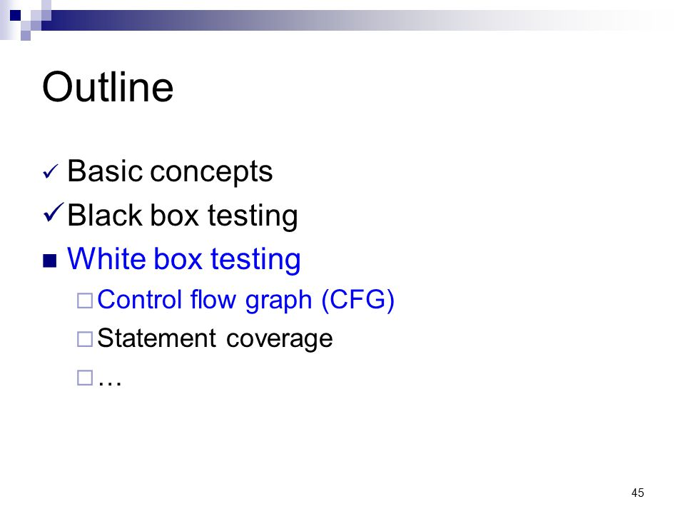 45 Outline Basic concepts Black box testing White box testing  Control flow graph (CFG)  Statement coverage  …