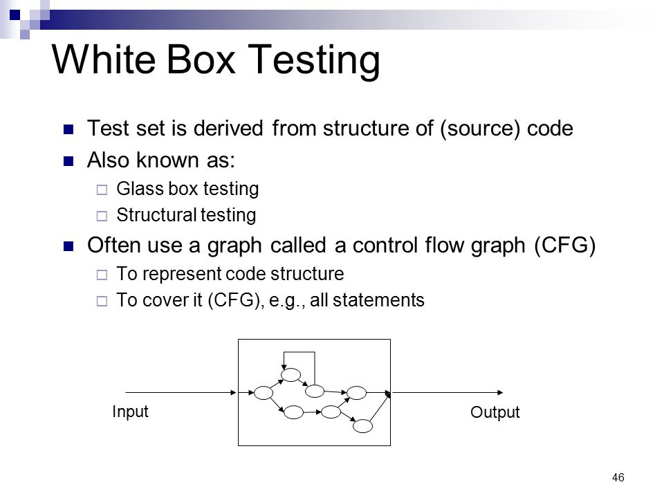 46 White Box Testing Test set is derived from structure of (source) code Also known as:  Glass box testing  Structural testing Often use a graph cal