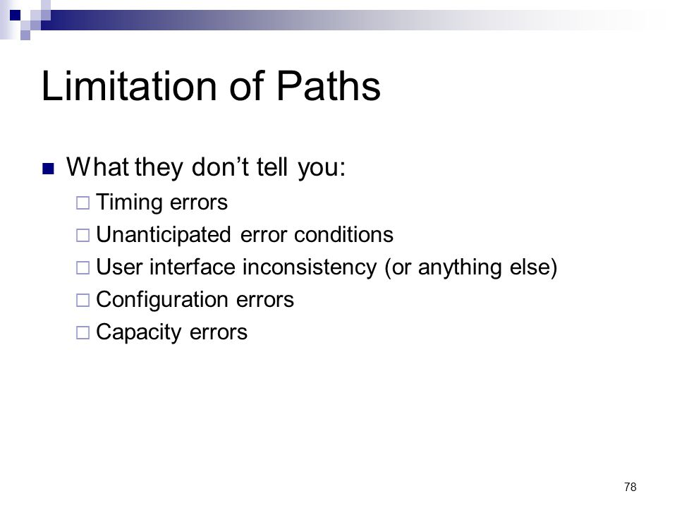 78 Limitation of Paths What they don't tell you:  Timing errors  Unanticipated error conditions  User interface inconsistency (or anything else) 