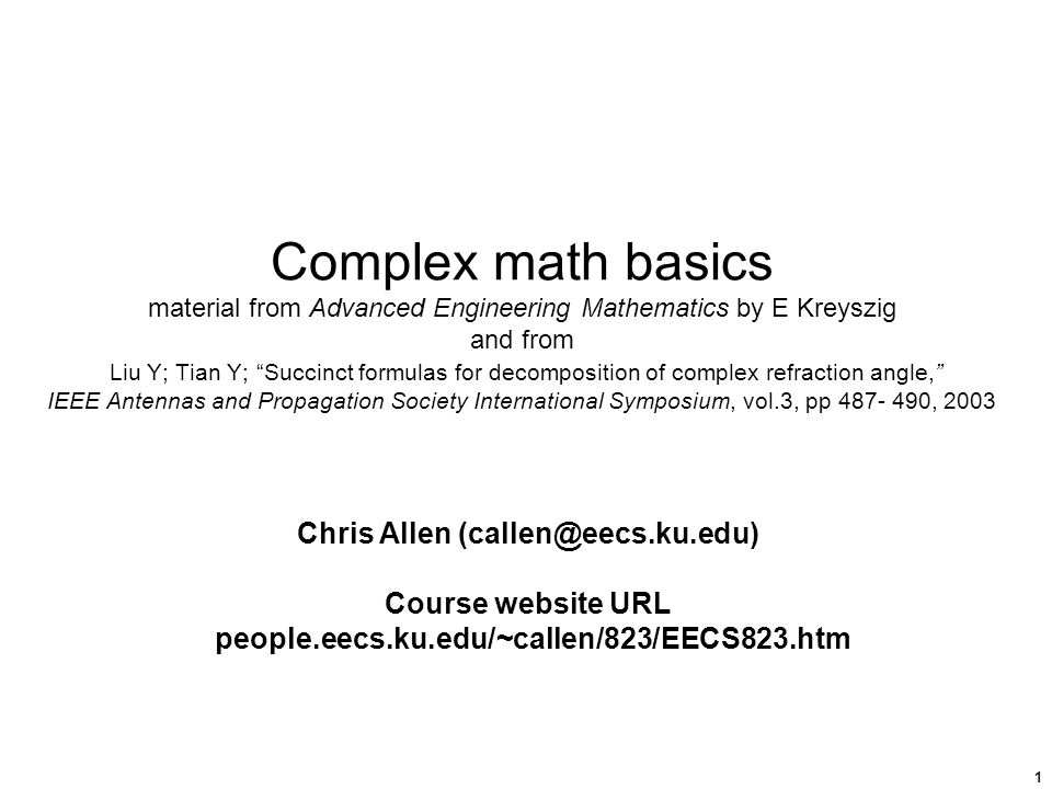 1 Complex math basics material from Advanced Engineering Mathematics by E Kreyszig and from Liu Y; Tian Y; Succinct formulas for decomposition of complex refraction angle, IEEE Antennas and Propagation Society International Symposium, vol.3, pp 487- 490, 2003 Chris Allen (callen@eecs.ku.edu) Course website URL people.eecs.ku.edu/~callen/823/EECS823.htm