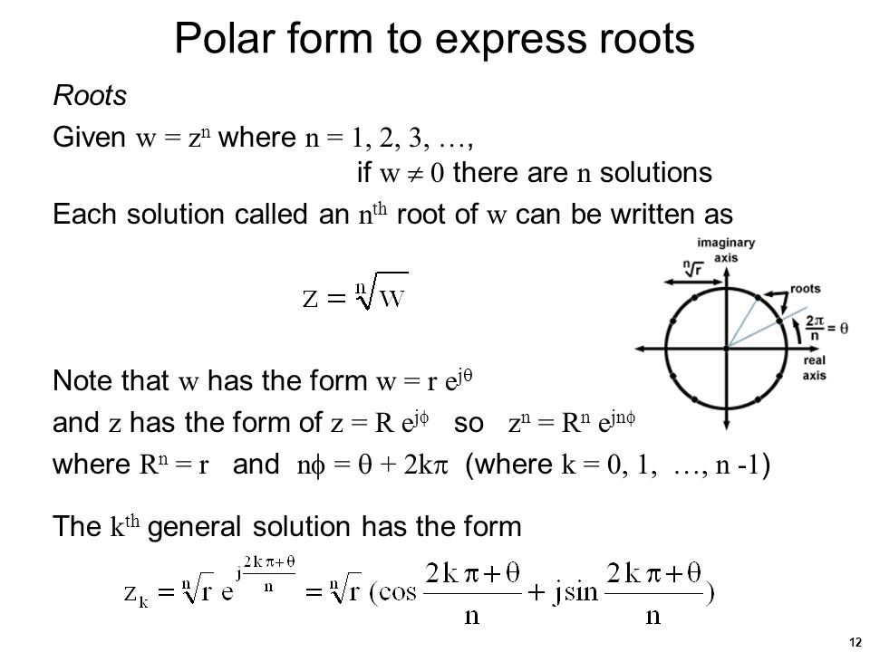 12 Polar form to express roots Roots Given w = z n where n = 1, 2, 3, …, if w  0 there are n solutions Each solution called an n th root of w can be written as Note that w has the form w = r e j  and z has the form of z = R e j  so z n = R n e jn  where R n = r and n  =  + 2k  (where k = 0, 1, …, n -1 ) The k th general solution has the form