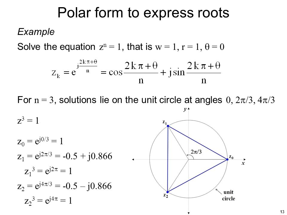 13 Polar form to express roots Example Solve the equation z n = 1, that is w = 1, r = 1,  = 0 For n = 3, solutions lie on the unit circle at angles 0, 2  /3, 4  /3 z 3 = 1 z 0 = e j0/3 = 1 z 1 = e j2  /3 = -0.5 + j0.866 z 1 3 = e j2  = 1 z 2 = e j4  /3 = -0.5 – j0.866 z 2 3 = e j4  = 1