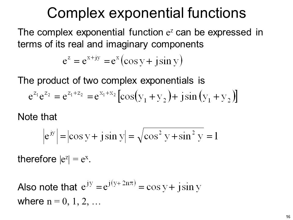 16 Complex exponential functions The complex exponential function e z can be expressed in terms of its real and imaginary components The product of two complex exponentials is Note that therefore |e z | = e x.